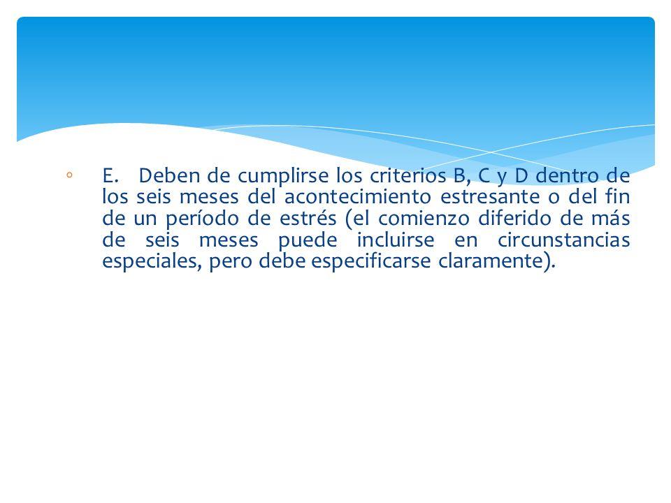 E. Deben de cumplirse los criterios B, C y D dentro de los seis meses del acontecimiento estresante o del fin de un período de estrés (el comienzo dif