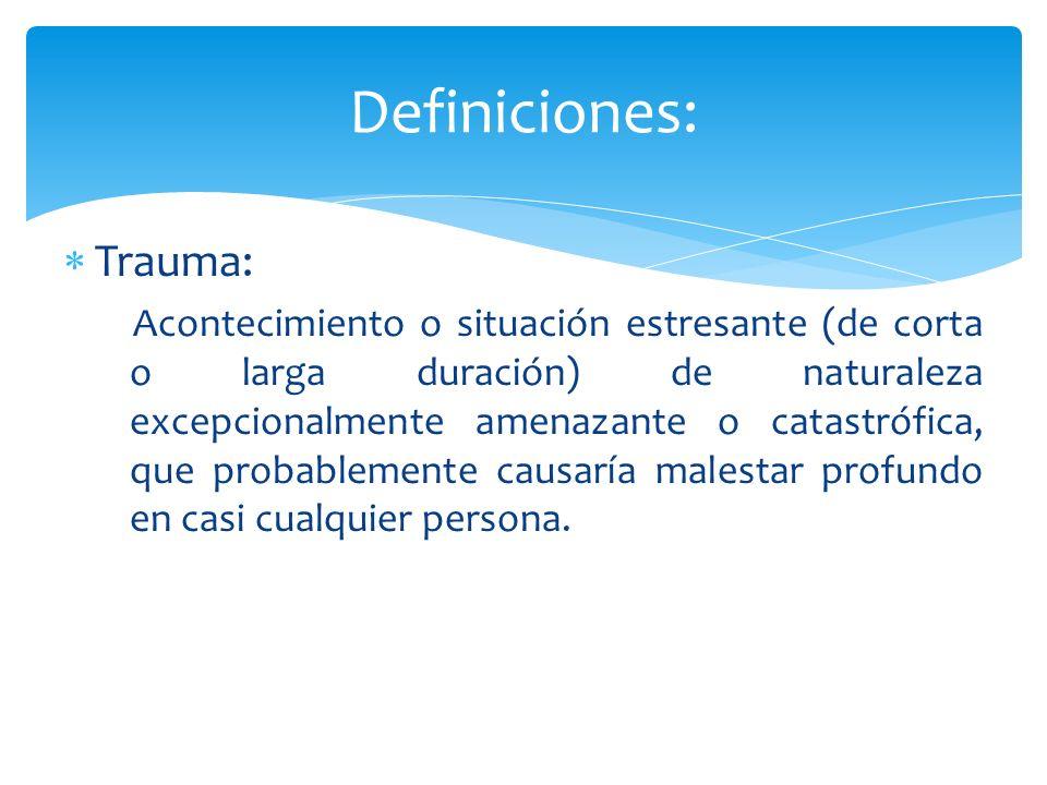 Trauma: Acontecimiento o situación estresante (de corta o larga duración) de naturaleza excepcionalmente amenazante o catastrófica, que probablemente