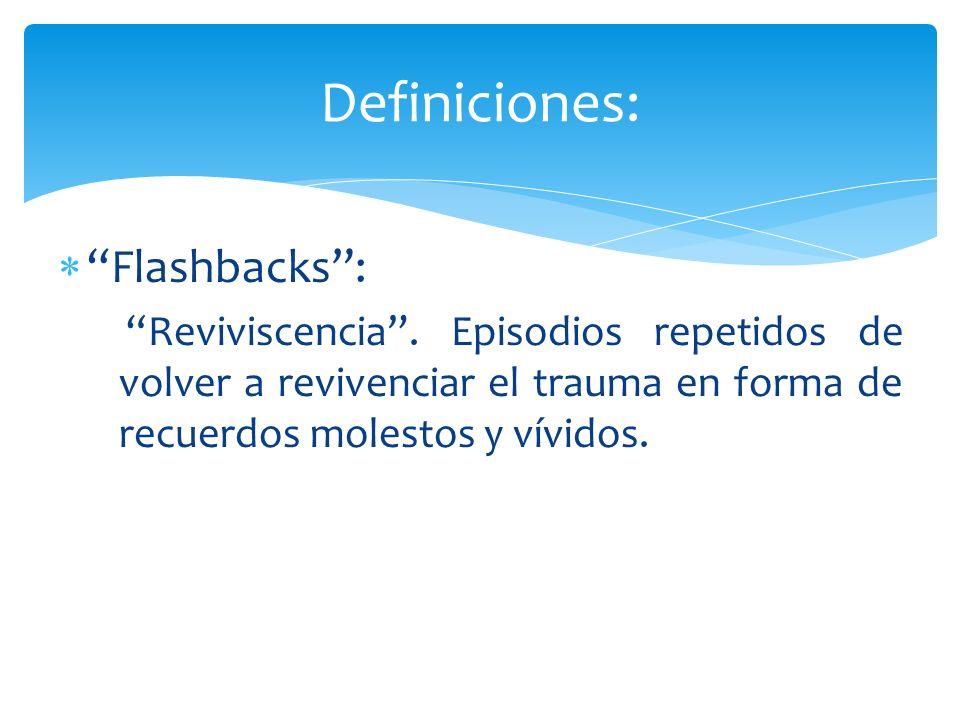 Flashbacks: Reviviscencia. Episodios repetidos de volver a revivenciar el trauma en forma de recuerdos molestos y vívidos. Definiciones:
