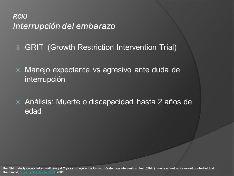 RCIU Interrupción del embarazo GRIT (Growth Restriction Intervention Trial) Manejo expectante vs agresivo ante duda de interrupción Análisis: Muerte o
