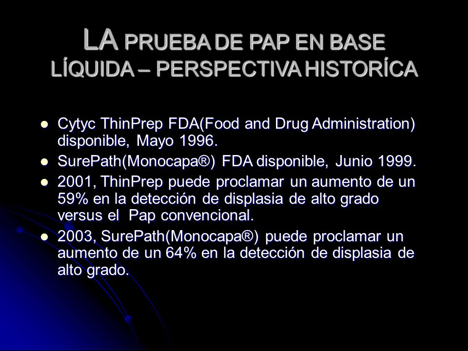 LA PRUEBA DE PAP EN BASE LÍQUIDA – PERSPECTIVA HISTORÍCA Cytyc ThinPrep FDA(Food and Drug Administration) disponible, Mayo 1996. Cytyc ThinPrep FDA(Fo