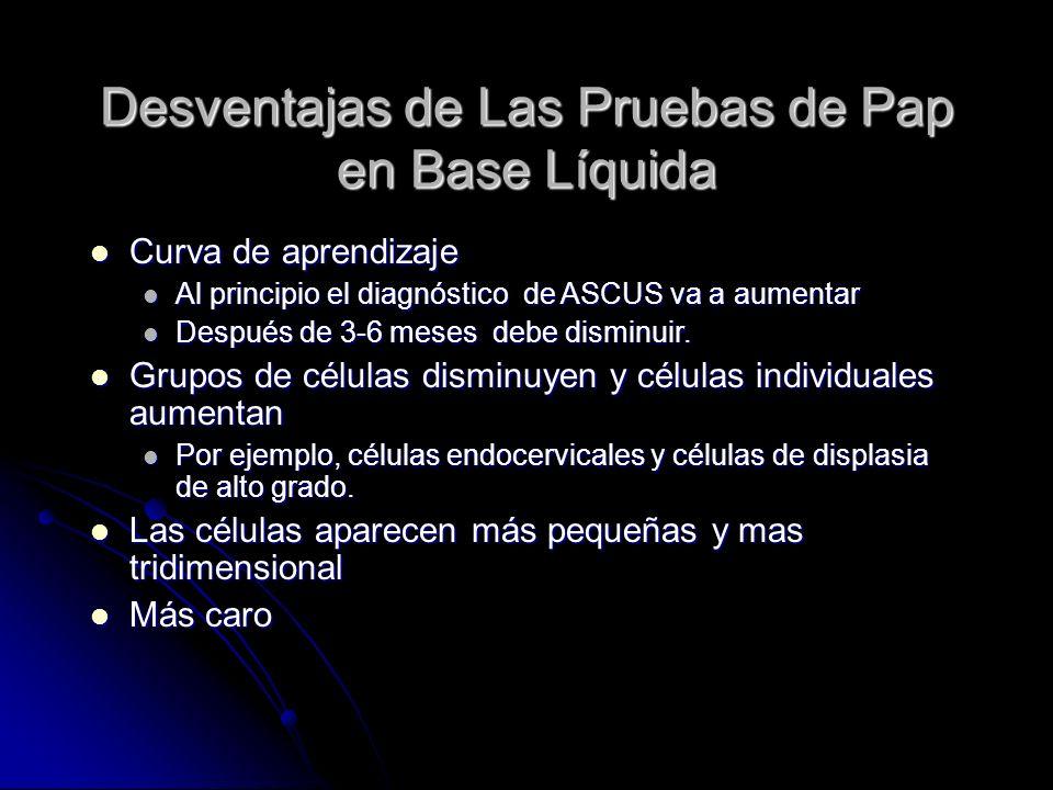 Desventajas de Las Pruebas de Pap en Base Líquida Curva de aprendizaje Curva de aprendizaje Al principio el diagnóstico de ASCUS va a aumentar Al prin