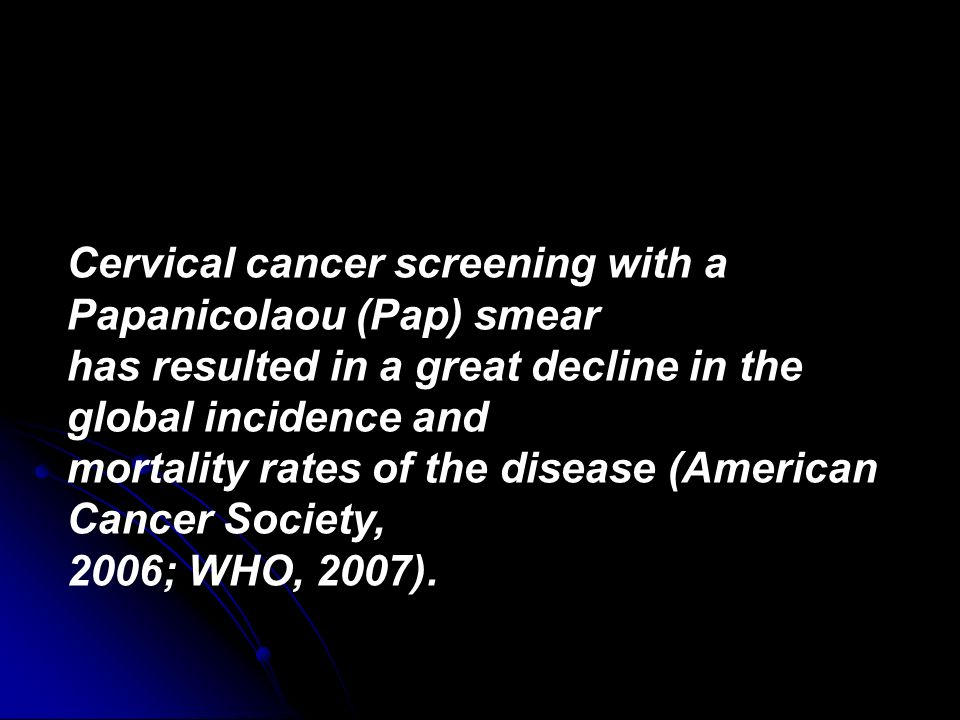 Cervical cancer screening with a Papanicolaou (Pap) smear has resulted in a great decline in the global incidence and mortality rates of the disease (