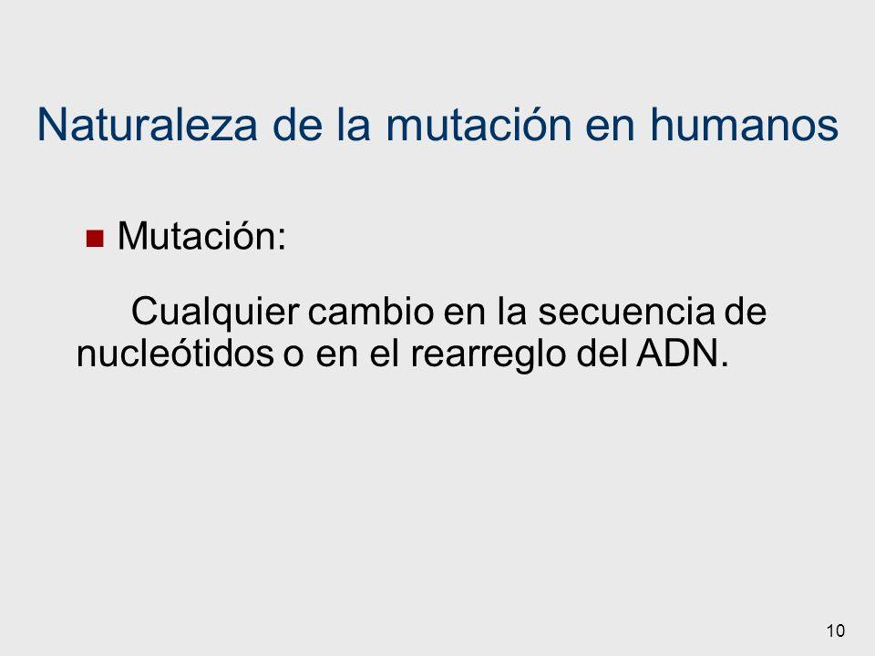 10 Naturaleza de la mutación en humanos Mutación: Cualquier cambio en la secuencia de nucleótidos o en el rearreglo del ADN.
