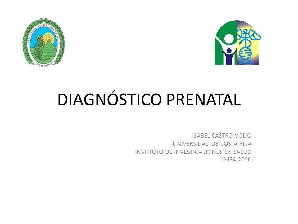 DIAGNÓSTICO PRENATAL ISABEL CASTRO VOLIO UNIVERSIDAD DE COSTA RICA INSTITUTO DE INVESTIGACIONES EN SALUD INISA 2010