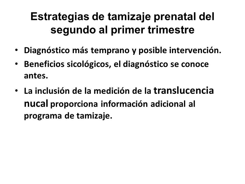 Estrategias de tamizaje prenatal del segundo al primer trimestre Diagnóstico más temprano y posible intervención. Beneficios sicológicos, el diagnósti