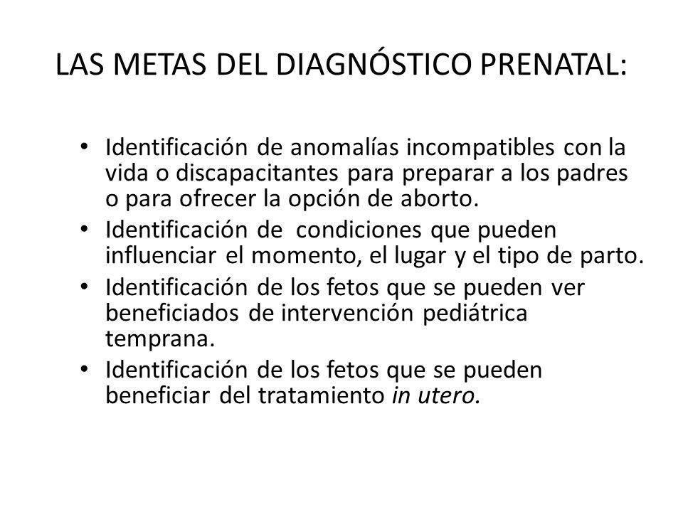 LAS METAS DEL DIAGNÓSTICO PRENATAL: Identificación de anomalías incompatibles con la vida o discapacitantes para preparar a los padres o para ofrecer