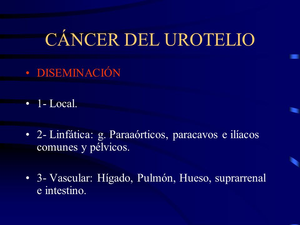 CÁNCER DEL UROTELIO DISEMINACIÓN 1- Local. 2- Linfática: g. Paraaórticos, paracavos e ilíacos comunes y pélvicos. 3- Vascular: Hígado, Pulmón, Hueso,