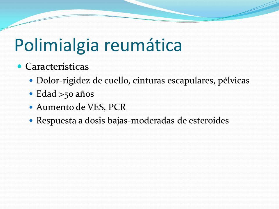 Polimialgia reumática Características Dolor-rigidez de cuello, cinturas escapulares, pélvicas Edad >50 años Aumento de VES, PCR Respuesta a dosis baja