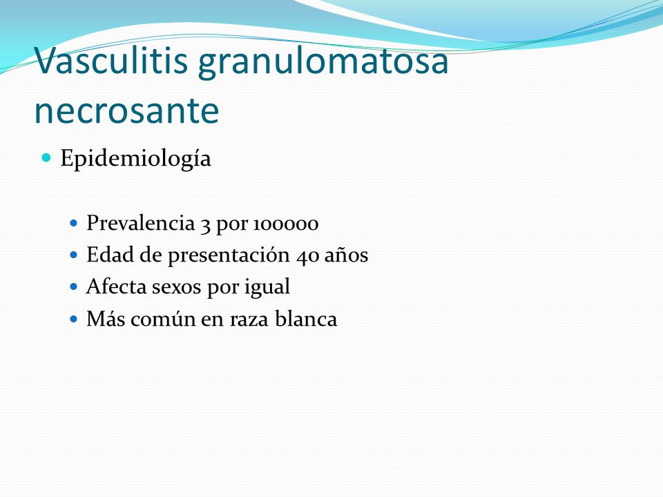 Vasculitis granulomatosa necrosante Epidemiología Prevalencia 3 por 100000 Edad de presentación 40 años Afecta sexos por igual Más común en raza blanc
