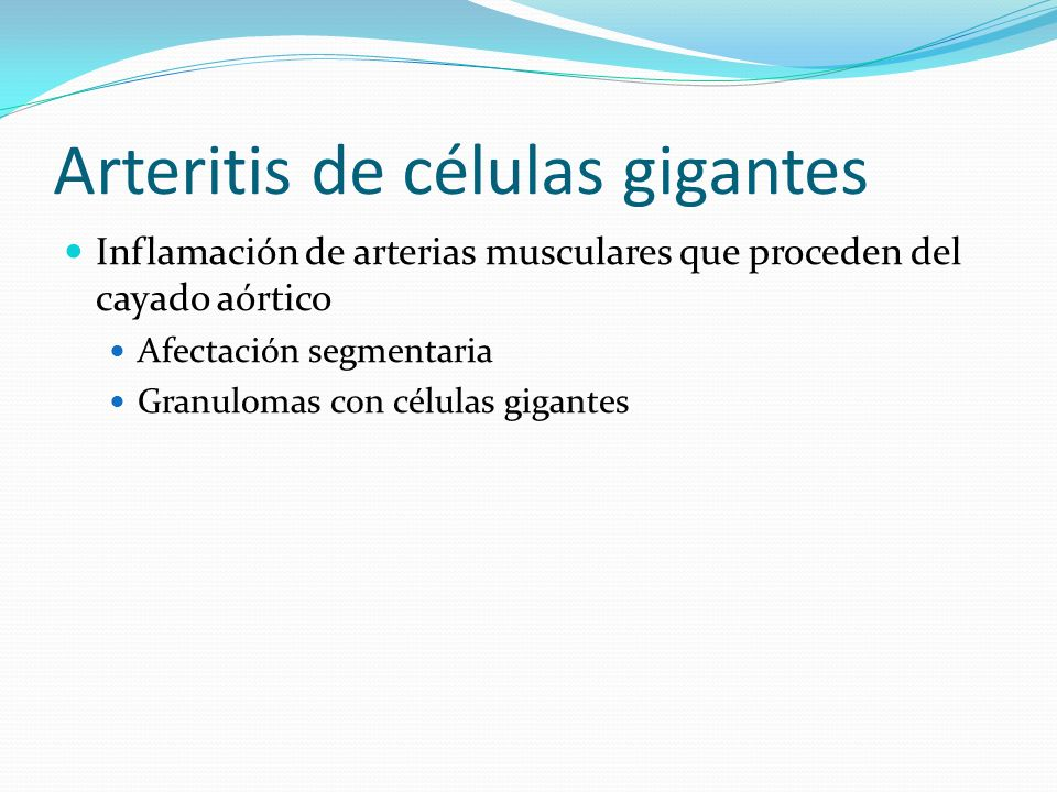 Arteritis de células gigantes Inflamación de arterias musculares que proceden del cayado aórtico Afectación segmentaria Granulomas con células gigante