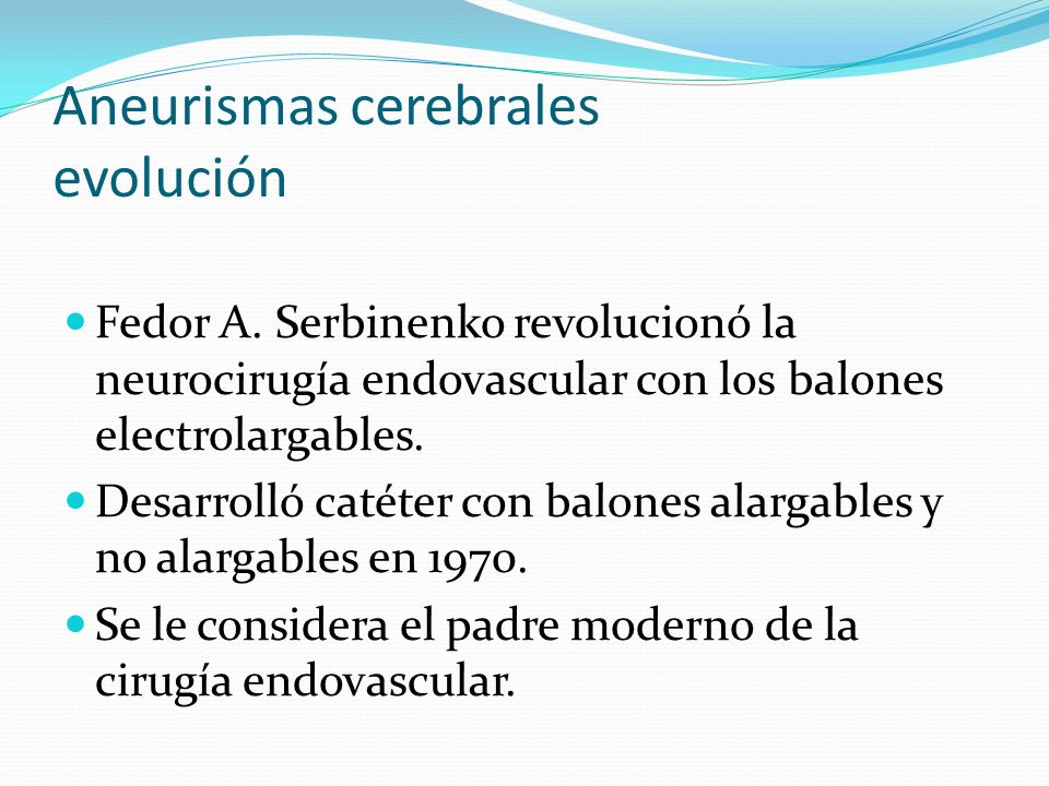Aneurismas cerebrales evolución Fedor A. Serbinenko revolucionó la neurocirugía endovascular con los balones electrolargables. Desarrolló catéter con