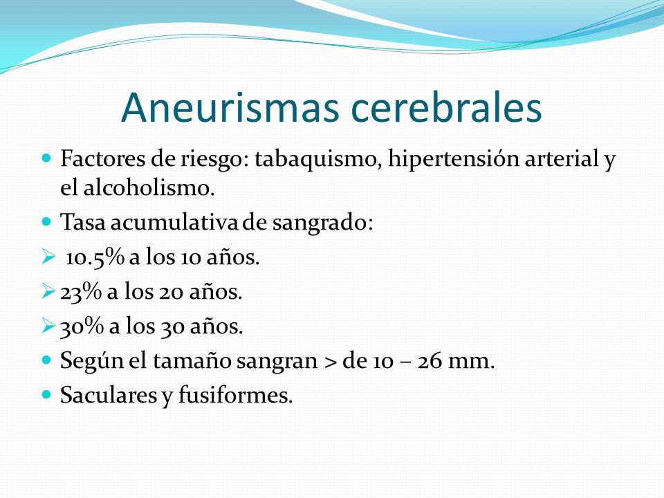 Aneurismas cerebrales Factores de riesgo: tabaquismo, hipertensión arterial y el alcoholismo. Tasa acumulativa de sangrado: 10.5% a los 10 años. 23% a
