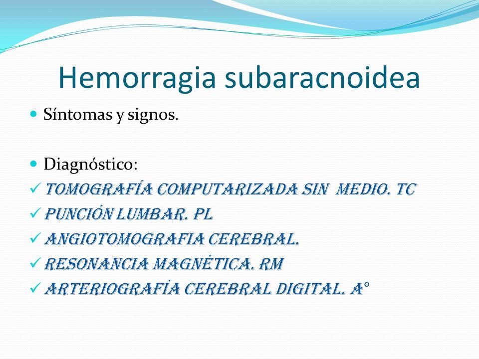 Hemorragia subaracnoidea Síntomas y signos. Diagnóstico: Tomografía computarizada sin medio. TC Punción lumbar. PL Angiotomografia cerebral. Resonanci
