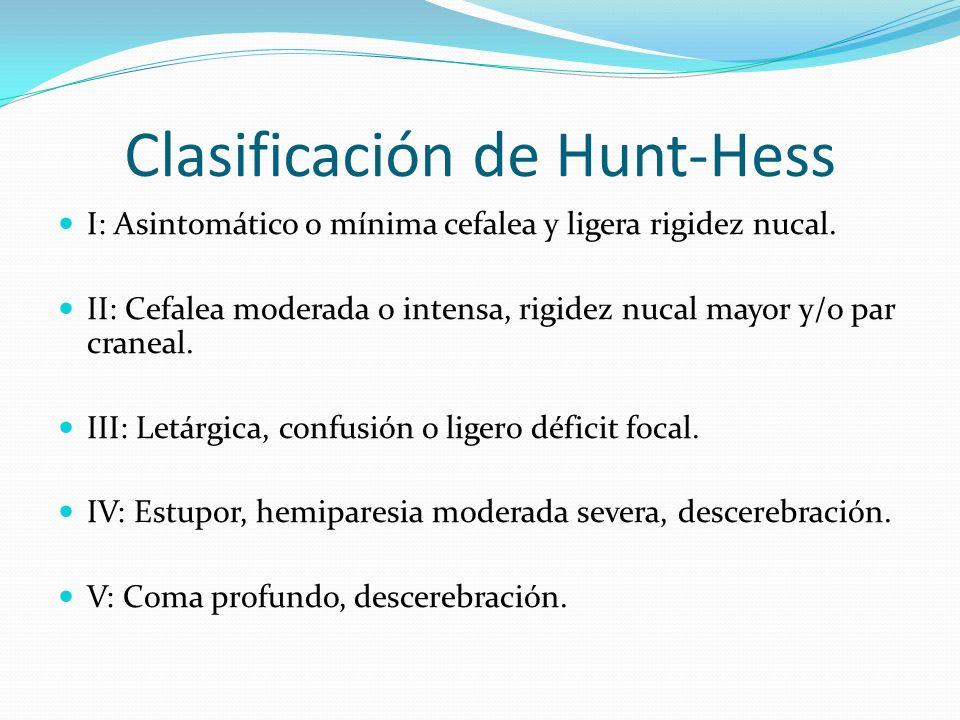 Clasificación de Hunt-Hess I: Asintomático o mínima cefalea y ligera rigidez nucal. II: Cefalea moderada o intensa, rigidez nucal mayor y/o par cranea