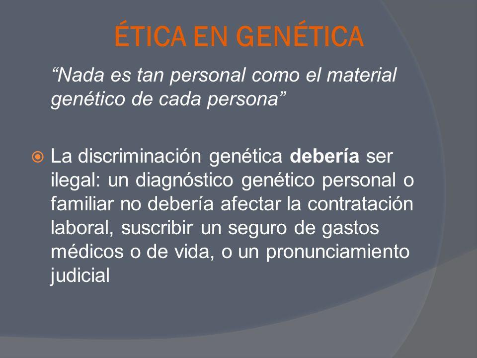 ÉTICA EN GENÉTICA Nada es tan personal como el material genético de cada persona La discriminación genética debería ser ilegal: un diagnóstico genétic