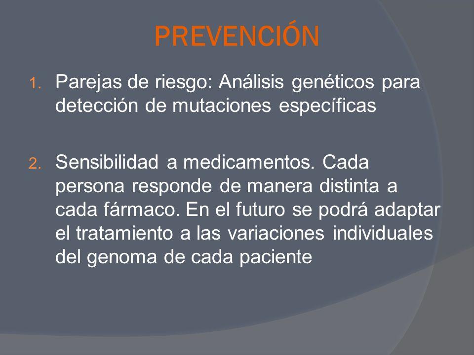 PREVENCIÓN 1. Parejas de riesgo: Análisis genéticos para detección de mutaciones específicas 2. Sensibilidad a medicamentos. Cada persona responde de