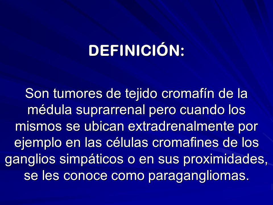 DEFINICIÓN: Son tumores de tejido cromafín de la médula suprarrenal pero cuando los mismos se ubican extradrenalmente por ejemplo en las células croma