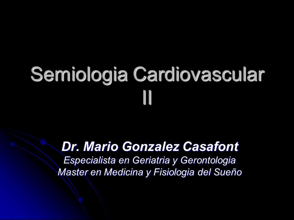Semiologia Cardiovascular II Dr. Mario Gonzalez Casafont Especialista en Geriatria y Gerontologia Master en Medicina y Fisiologia del Sueño