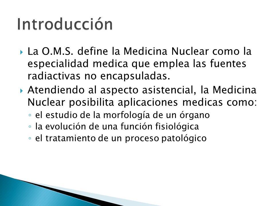 La O.M.S. define la Medicina Nuclear como la especialidad medica que emplea las fuentes radiactivas no encapsuladas. Atendiendo al aspecto asistencial