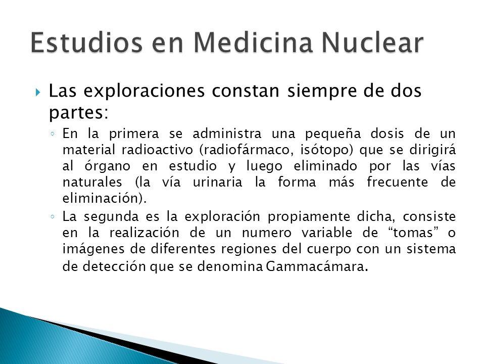 Las exploraciones constan siempre de dos partes: En la primera se administra una pequeña dosis de un material radioactivo (radiofármaco, isótopo) que
