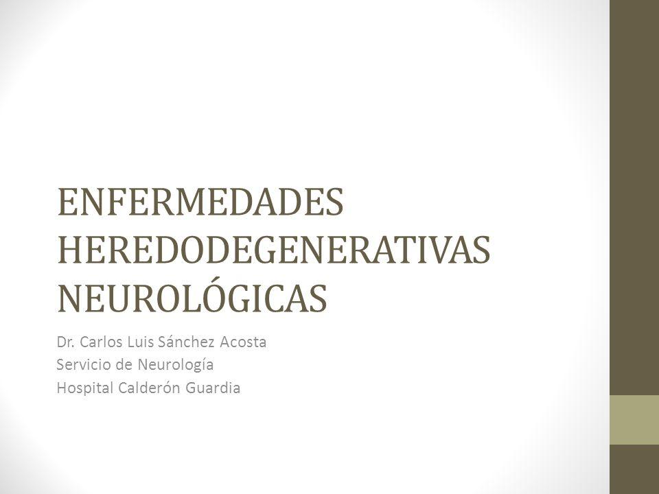 ENFERMEDADES HEREDODEGENERATIVAS NEUROLÓGICAS Dr. Carlos Luis Sánchez Acosta Servicio de Neurología Hospital Calderón Guardia