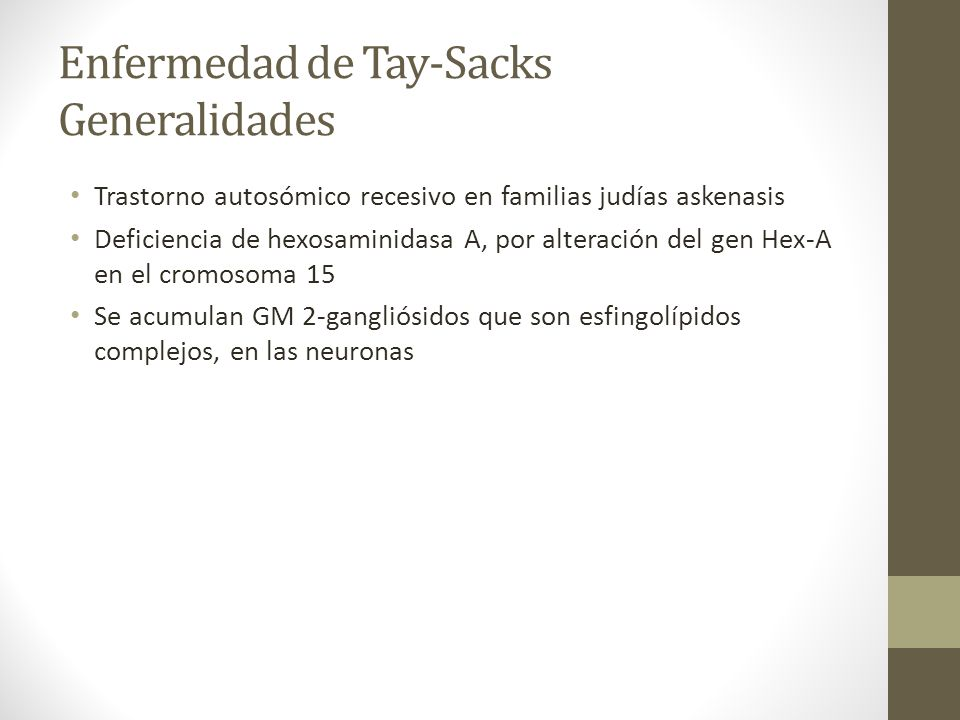 Enfermedad de Tay-Sacks Generalidades Trastorno autosómico recesivo en familias judías askenasis Deficiencia de hexosaminidasa A, por alteración del g