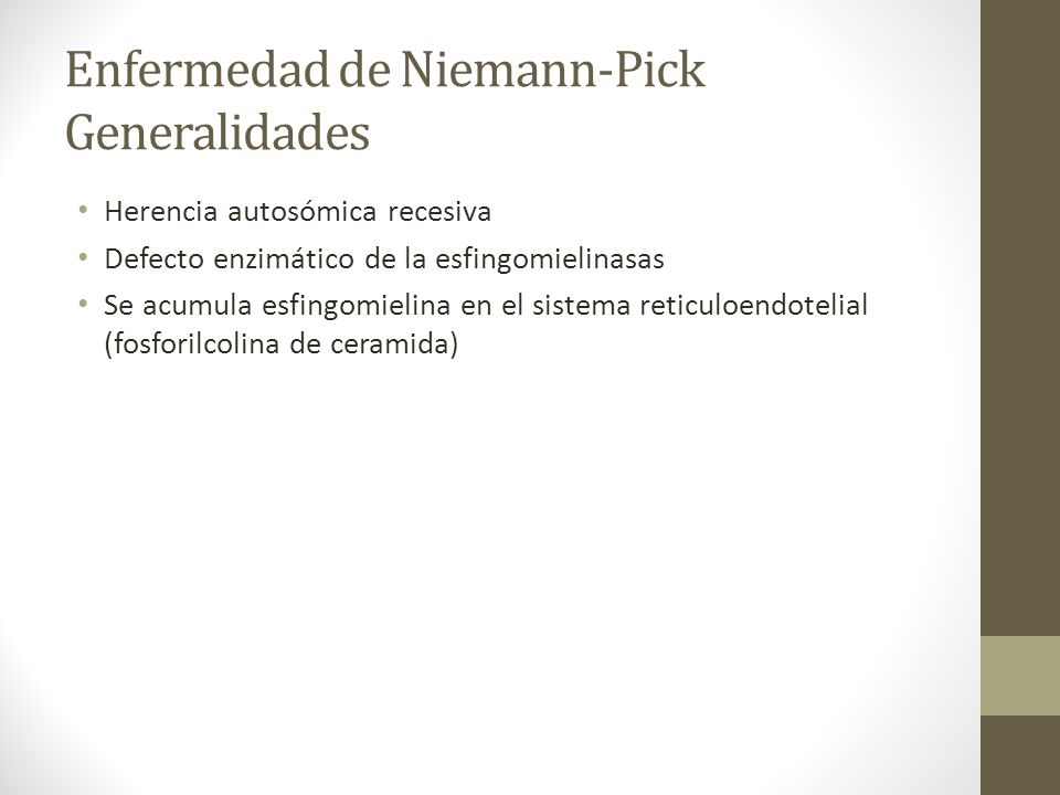 Enfermedad de Niemann-Pick Generalidades Herencia autosómica recesiva Defecto enzimático de la esfingomielinasas Se acumula esfingomielina en el siste
