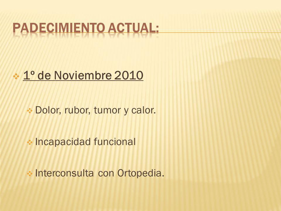 1º de Noviembre 2010 Dolor, rubor, tumor y calor. Incapacidad funcional Interconsulta con Ortopedia.