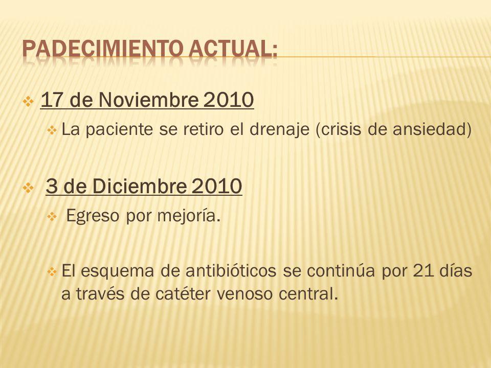 17 de Noviembre 2010 La paciente se retiro el drenaje (crisis de ansiedad) 3 de Diciembre 2010 Egreso por mejoría. El esquema de antibióticos se conti