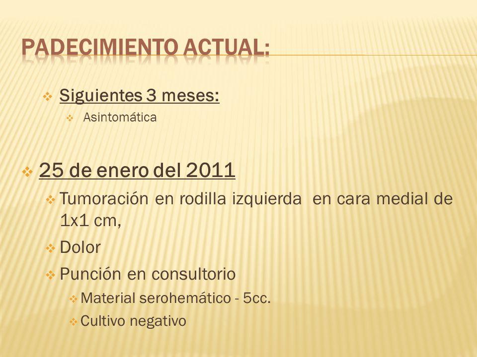 Siguientes 3 meses: Asintomática 25 de enero del 2011 Tumoración en rodilla izquierda en cara medial de 1x1 cm, Dolor Punción en consultorio Material