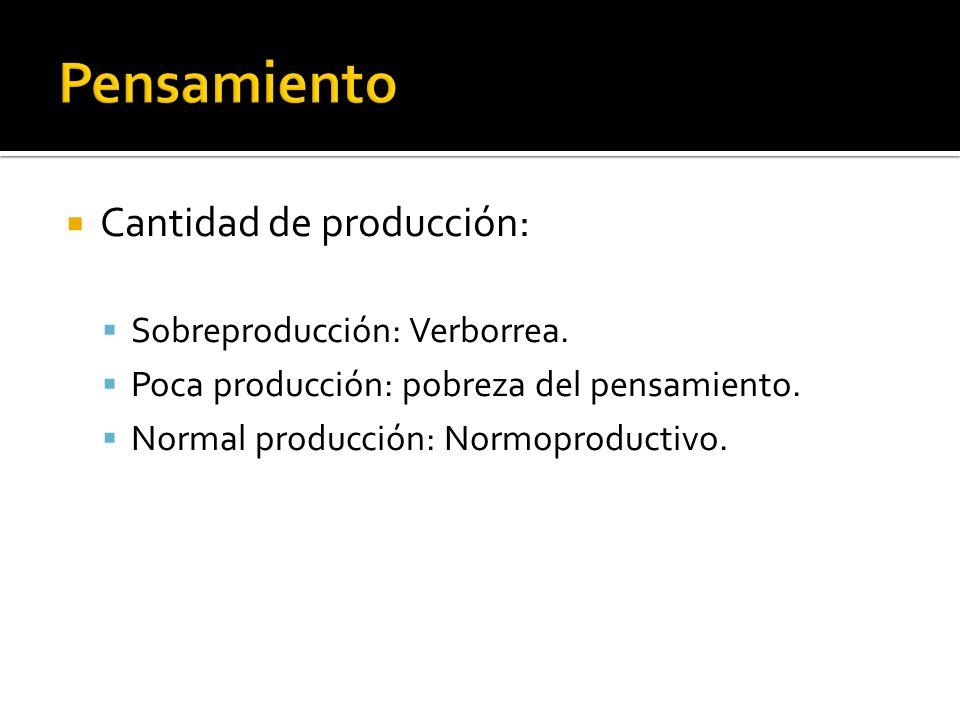 Cantidad de producción: Sobreproducción: Verborrea. Poca producción: pobreza del pensamiento. Normal producción: Normoproductivo.