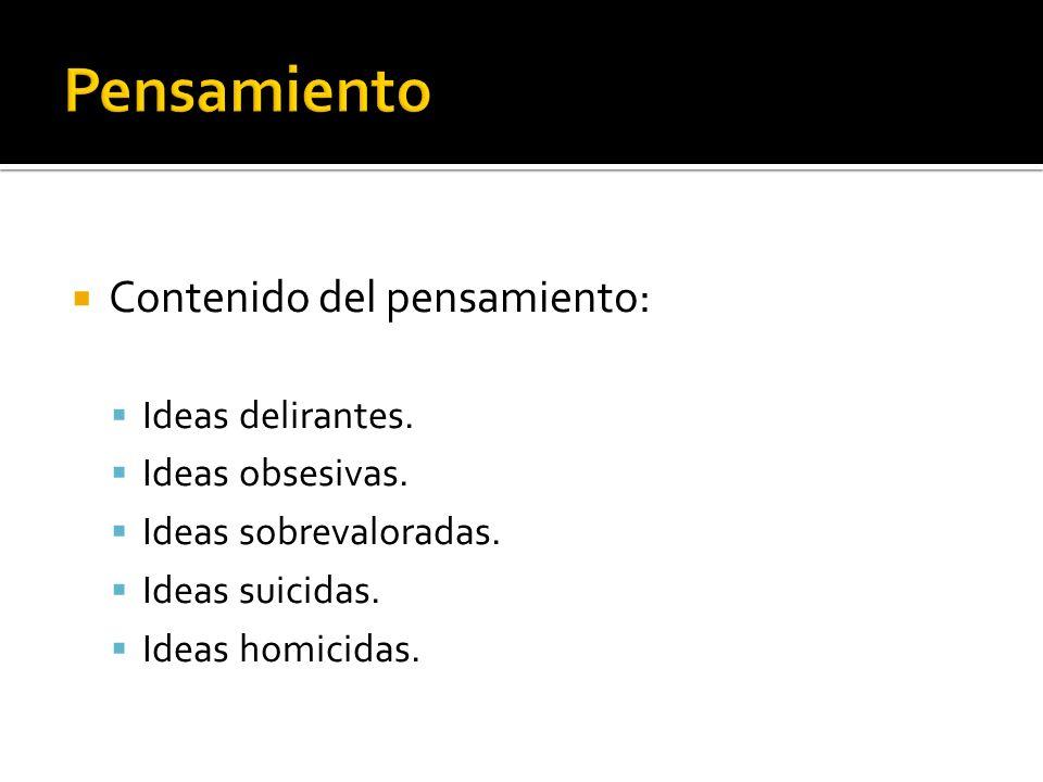 Contenido del pensamiento: Ideas delirantes. Ideas obsesivas. Ideas sobrevaloradas. Ideas suicidas. Ideas homicidas.