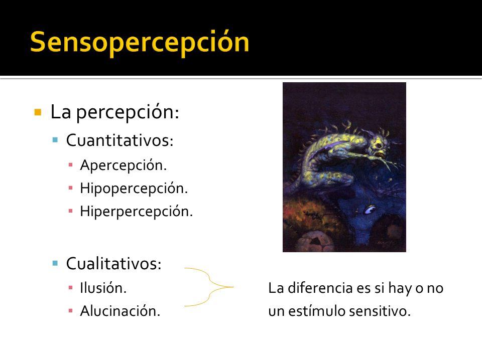 La percepción: Cuantitativos: Apercepción. Hipopercepción. Hiperpercepción. Cualitativos: Ilusión.La diferencia es si hay o no Alucinación.un estímulo