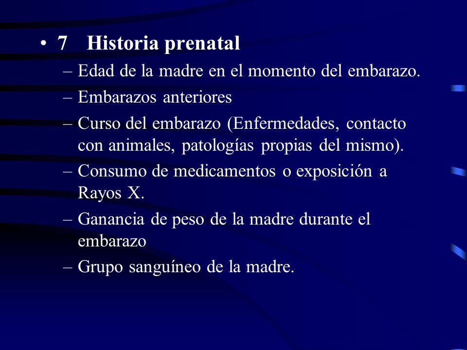 7Historia prenatal –Edad de la madre en el momento del embarazo. –Embarazos anteriores –Curso del embarazo (Enfermedades, contacto con animales, patol