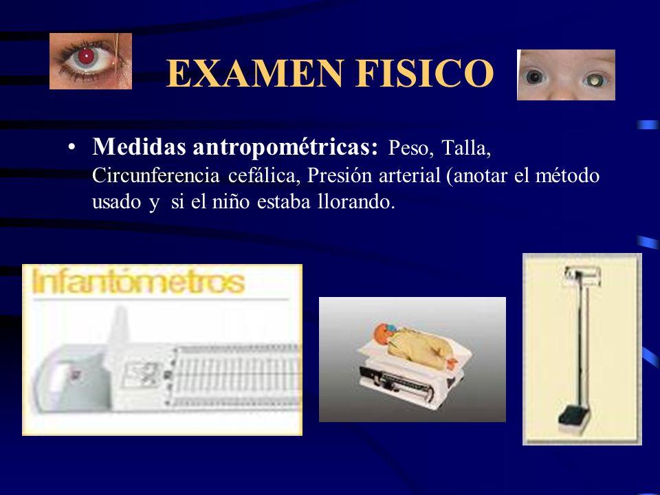EXAMEN FISICO Medidas antropométricas: Peso, Talla, Circunferencia cefálica, Presión arterial (anotar el método usado y si el niño estaba llorando.