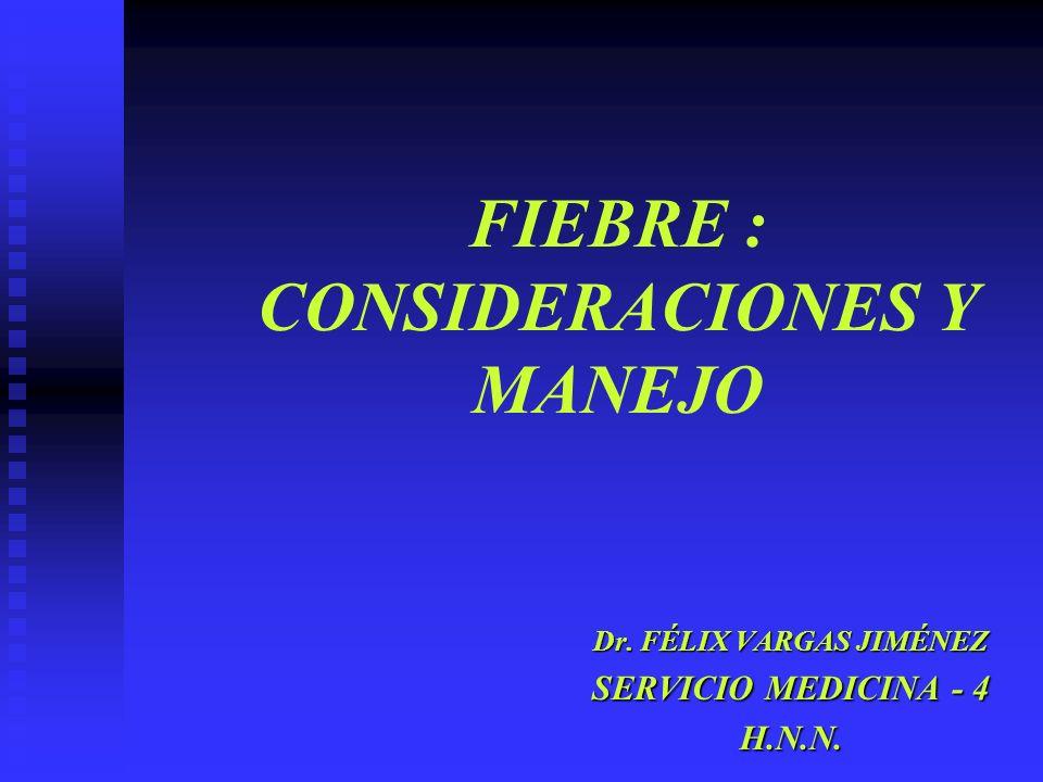 FIEBRE : CONSIDERACIONES Y MANEJO Dr. FÉLIX VARGAS JIMÉNEZ SERVICIO MEDICINA - 4 H.N.N.