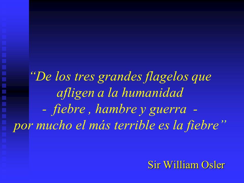 De los tres grandes flagelos que afligen a la humanidad - fiebre, hambre y guerra - por mucho el más terrible es la fiebre Sir William Osler