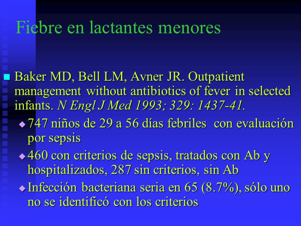 Fiebre en lactantes menores Baker MD, Bell LM, Avner JR. Outpatient management without antibiotics of fever in selected infants. N Engl J Med 1993; 32