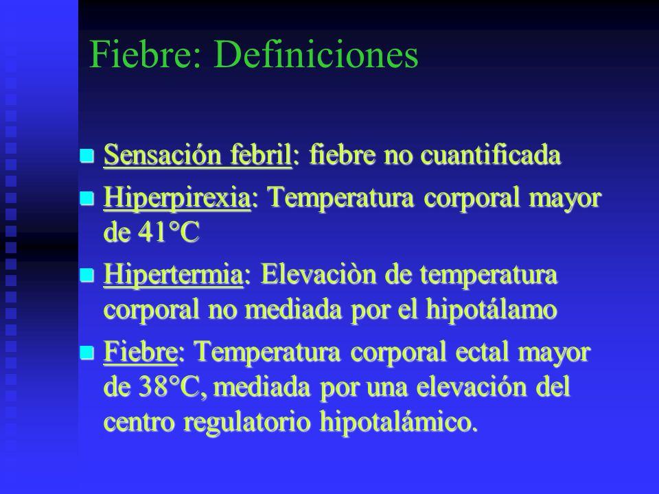 Fiebre: Definiciones Sensación febril: fiebre no cuantificada Sensación febril: fiebre no cuantificada Hiperpirexia: Temperatura corporal mayor de 41°