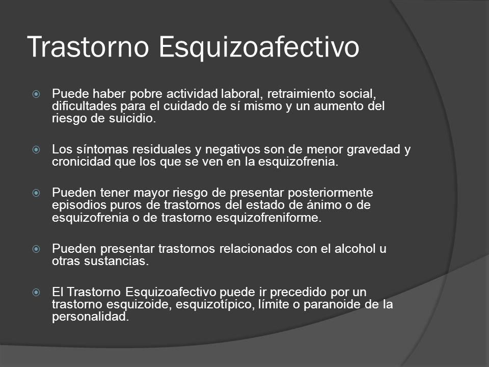 Trastorno Esquizoafectivo Puede haber pobre actividad laboral, retraimiento social, dificultades para el cuidado de sí mismo y un aumento del riesgo de suicidio.