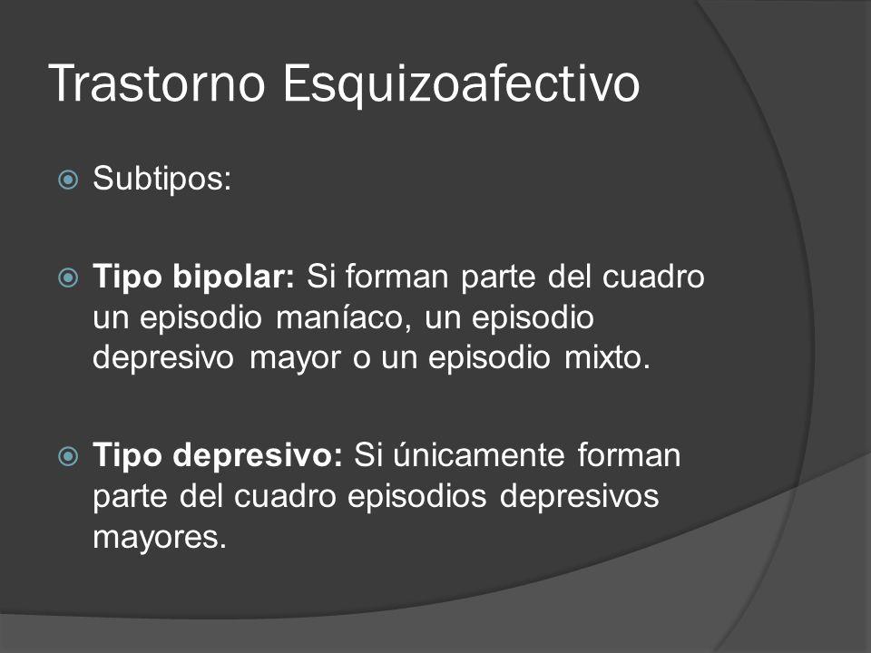 Trastorno Esquizoafectivo Subtipos: Tipo bipolar: Si forman parte del cuadro un episodio maníaco, un episodio depresivo mayor o un episodio mixto.
