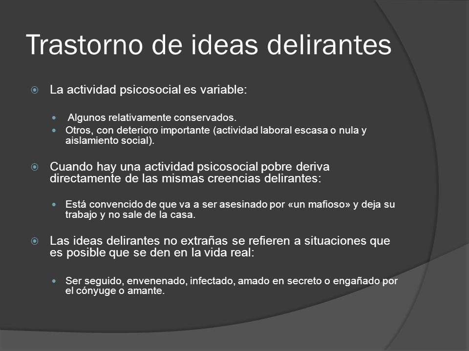 Trastorno de ideas delirantes La actividad psicosocial es variable: Algunos relativamente conservados.