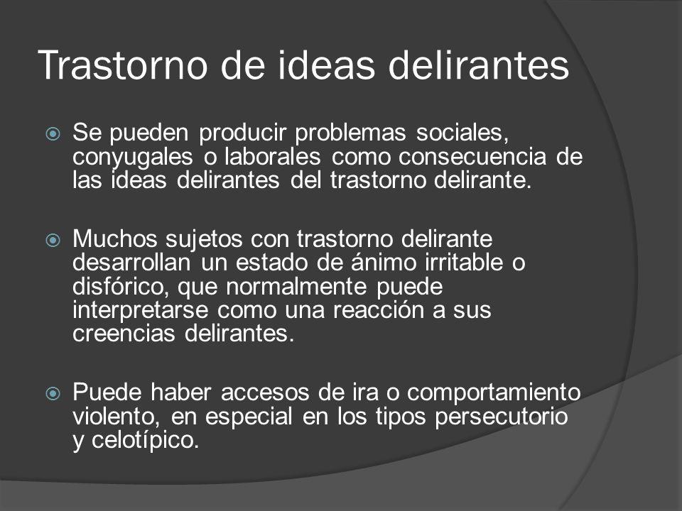 Trastorno de ideas delirantes Se pueden producir problemas sociales, conyugales o laborales como consecuencia de las ideas delirantes del trastorno delirante.