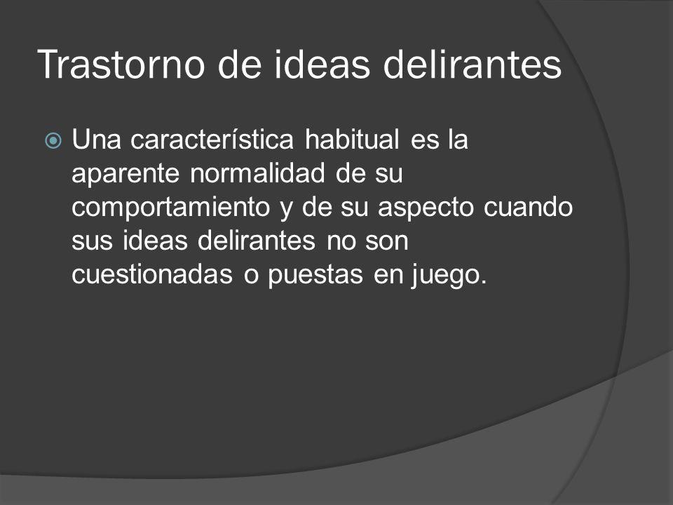 Trastorno de ideas delirantes Una característica habitual es la aparente normalidad de su comportamiento y de su aspecto cuando sus ideas delirantes no son cuestionadas o puestas en juego.