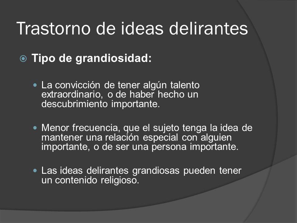 Trastorno de ideas delirantes Tipo de grandiosidad: La convicción de tener algún talento extraordinario, o de haber hecho un descubrimiento importante.