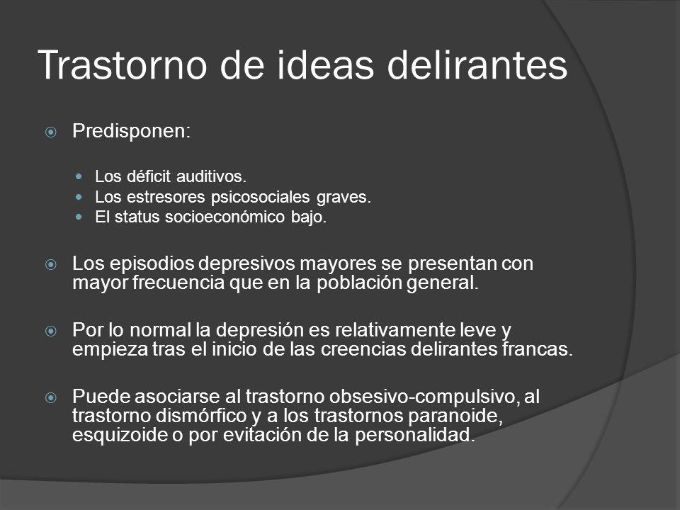 Trastorno de ideas delirantes Predisponen: Los déficit auditivos.