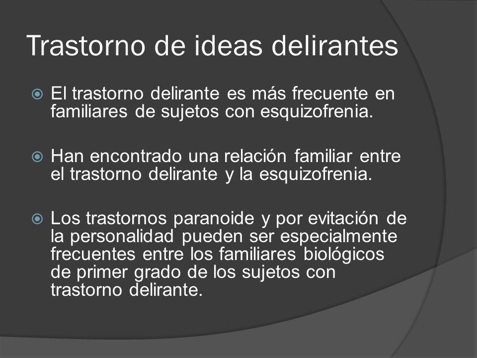 Trastorno de ideas delirantes El trastorno delirante es más frecuente en familiares de sujetos con esquizofrenia.