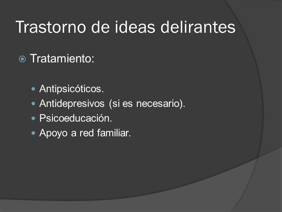 Trastorno de ideas delirantes Tratamiento: Antipsicóticos.