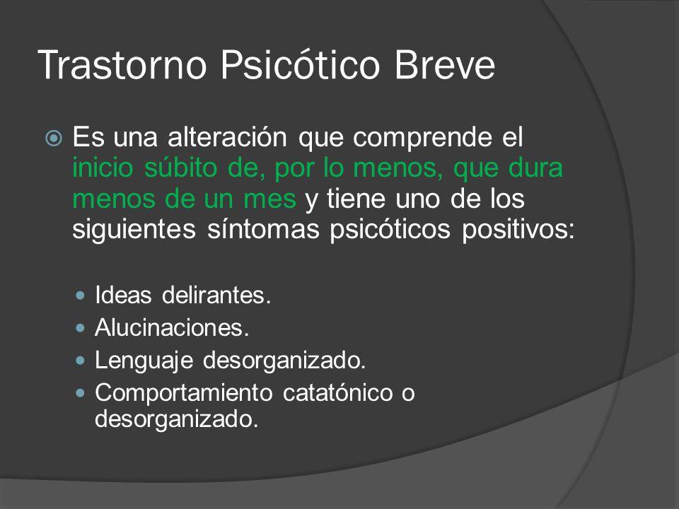 Trastorno Psicótico Breve Es una alteración que comprende el inicio súbito de, por lo menos, que dura menos de un mes y tiene uno de los siguientes síntomas psicóticos positivos: Ideas delirantes.